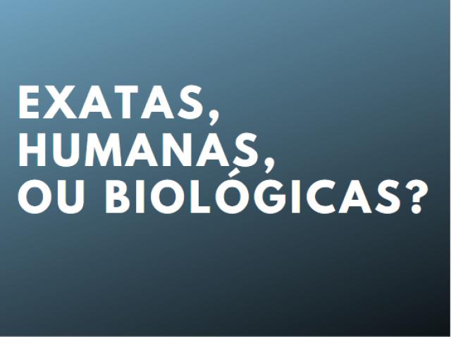 Exatas, Humanas, ou Biológicas?