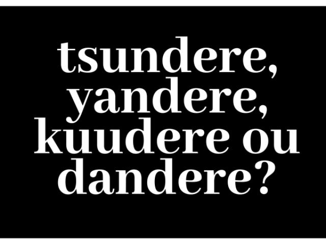 Tsundere, Yandere, Kuudere ou Dandere?