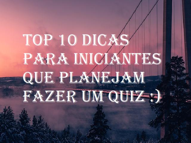 Top 10 dicas para iniciantes que planejam fazer um quiz :)