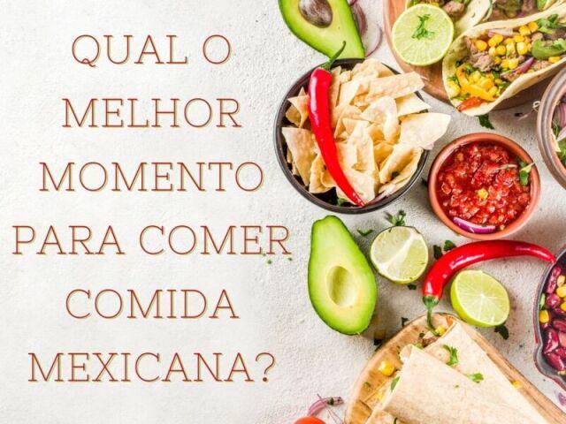 Qual o melhor momento para comer comida mexicana?